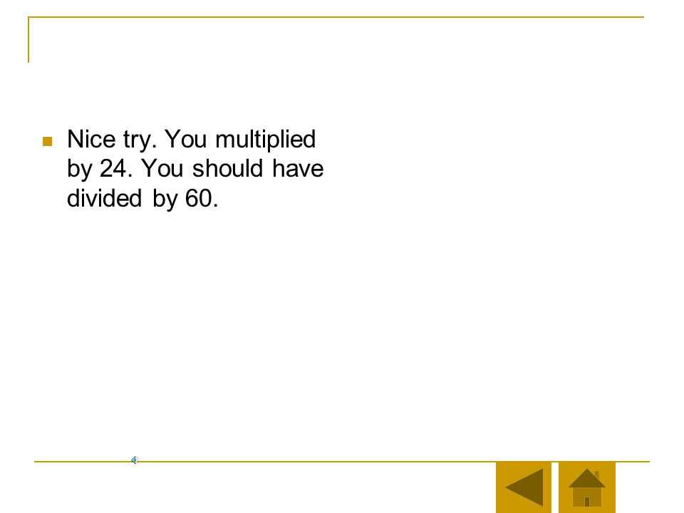 Nice try. You multiplied by 24. You should have divided by 60.