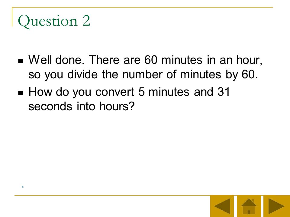 Question 2 Well done. There are 60 minutes in an hour, so you divide the number of minutes by 60.