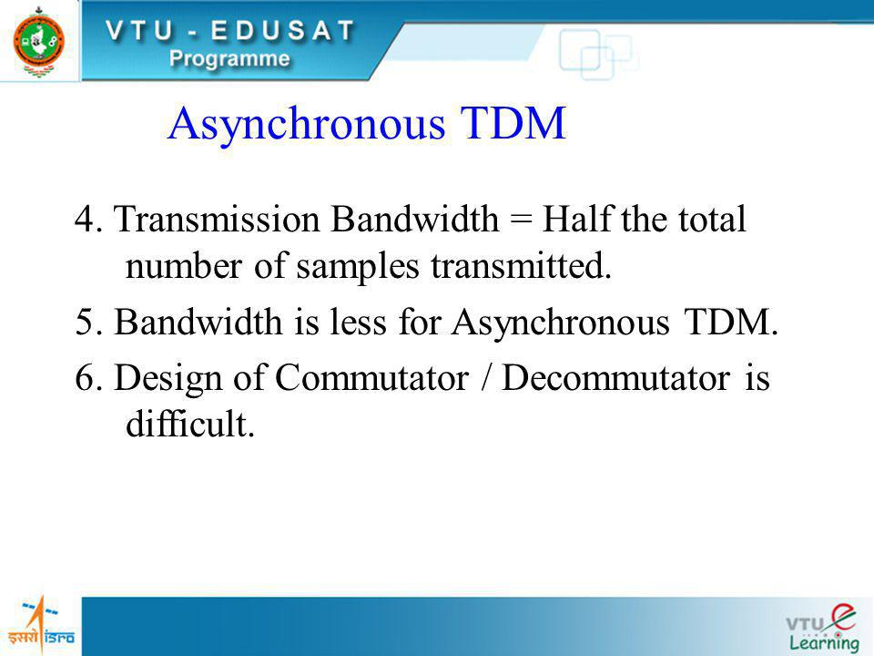 Asynchronous TDM 4. Transmission Bandwidth = Half the total number of samples transmitted. 5. Bandwidth is less for Asynchronous TDM.