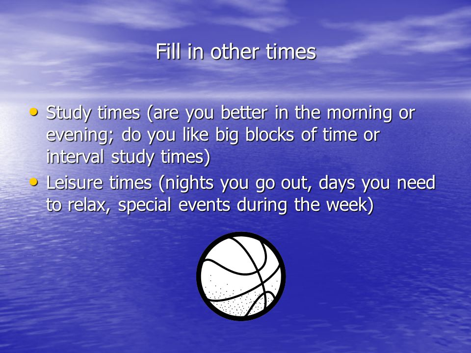 Fill in other times Study times (are you better in the morning or evening; do you like big blocks of time or interval study times)