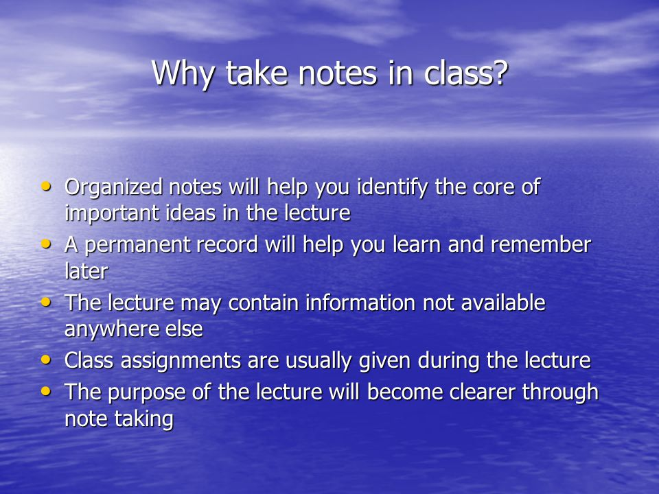 Why take notes in class Organized notes will help you identify the core of important ideas in the lecture.