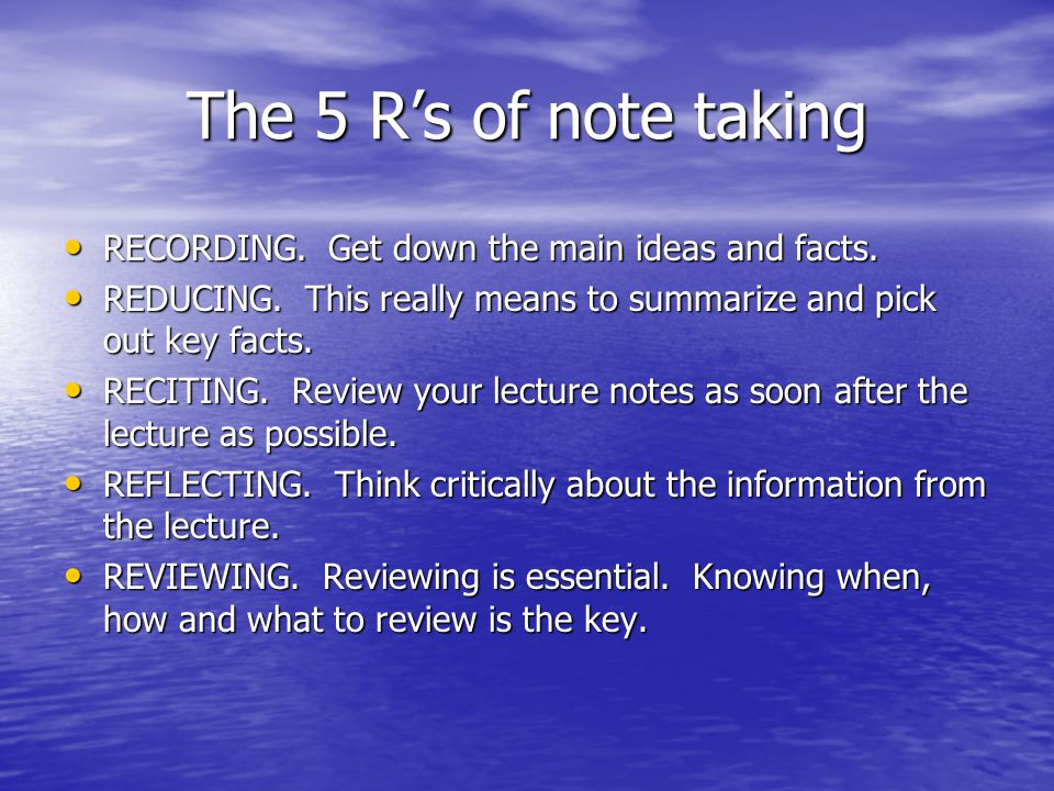 The 5 R's of note taking RECORDING. Get down the main ideas and facts.