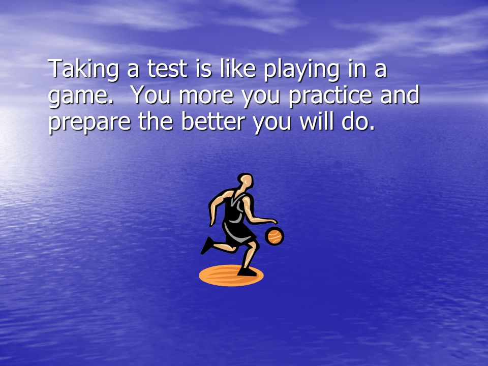 Taking a test is like playing in a game