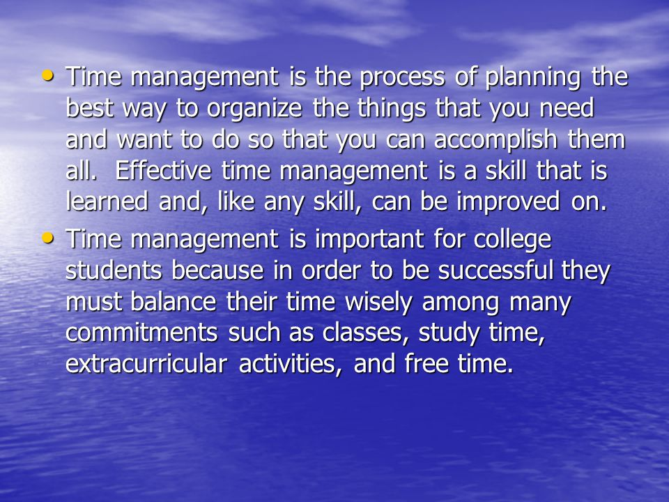 Time management is the process of planning the best way to organize the things that you need and want to do so that you can accomplish them all. Effective time management is a skill that is learned and, like any skill, can be improved on.