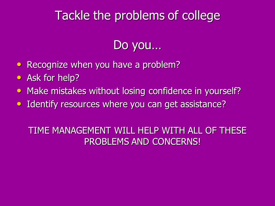 Tackle the problems of college Do you…