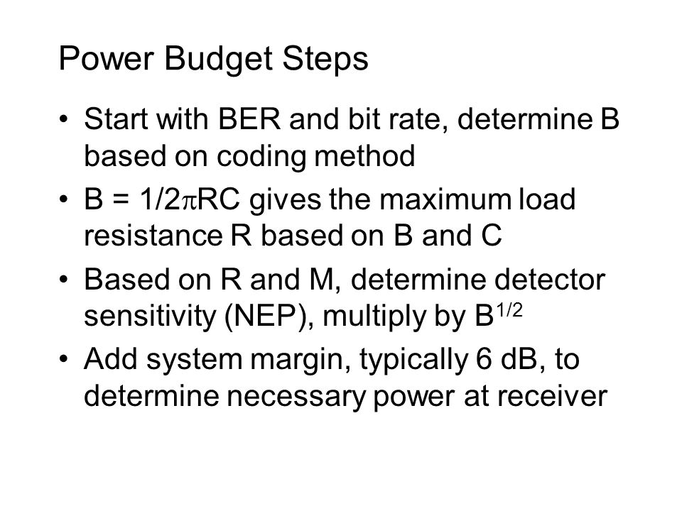 Power Budget Steps Start with BER and bit rate, determine B based on coding method. B = 1/2RC gives the maximum load resistance R based on B and C.