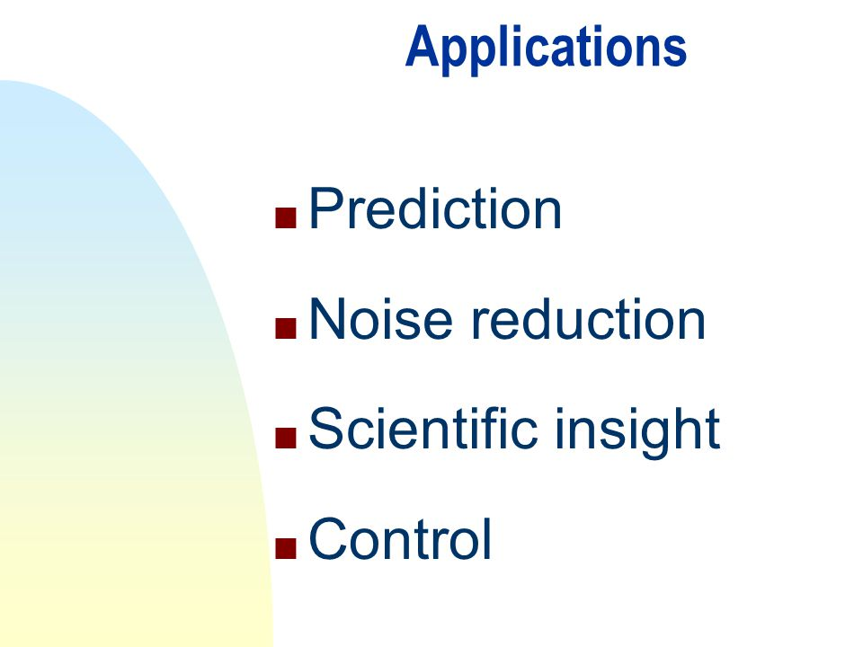 Applications Prediction Noise reduction Scientific insight Control