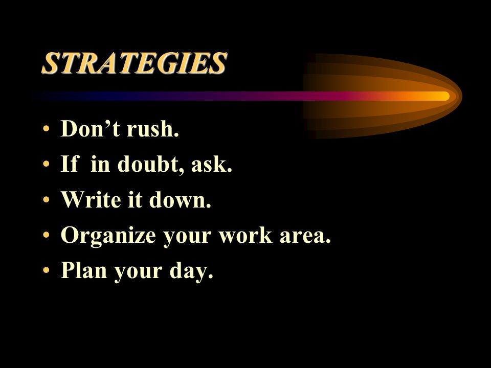 STRATEGIES Don't rush. If in doubt, ask. Write it down.