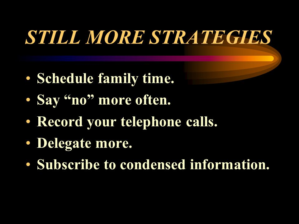 STILL MORE STRATEGIES Schedule family time. Say no more often.