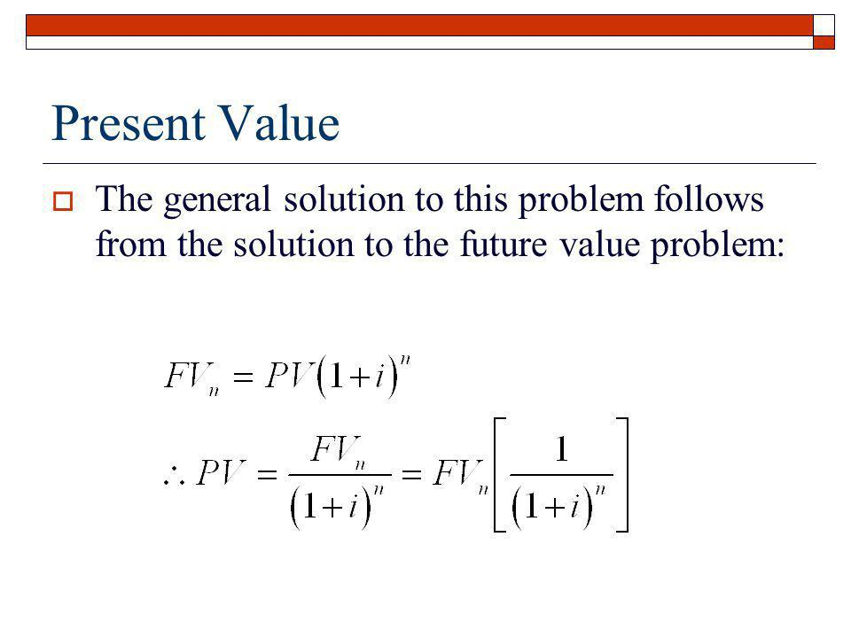 Present Value The general solution to this problem follows from the solution to the future value problem: