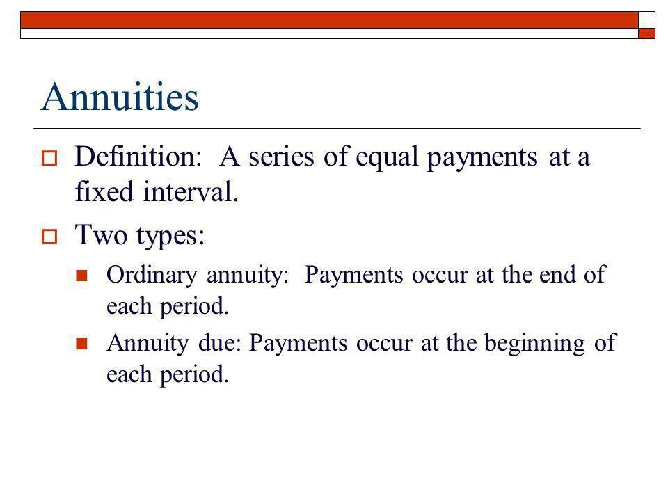 Annuities Definition: A series of equal payments at a fixed interval.
