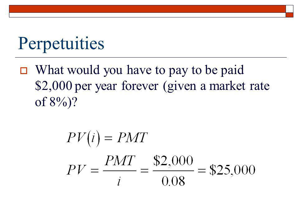 Perpetuities What would you have to pay to be paid $2,000 per year forever (given a market rate of 8%)