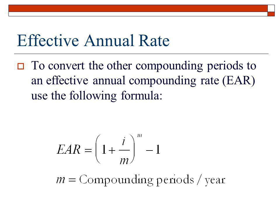 Effective Annual Rate To convert the other compounding periods to an effective annual compounding rate (EAR) use the following formula: