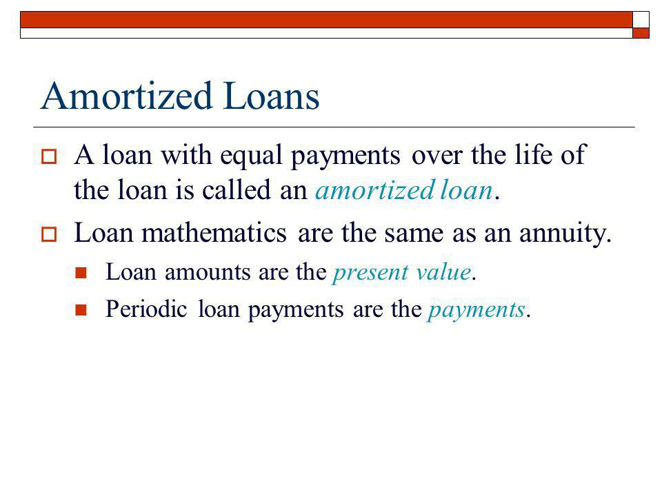 Amortized Loans A loan with equal payments over the life of the loan is called an amortized loan. Loan mathematics are the same as an annuity.