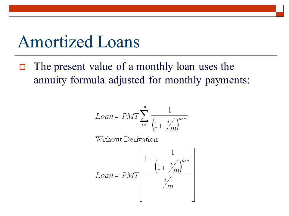 Amortized Loans The present value of a monthly loan uses the annuity formula adjusted for monthly payments: