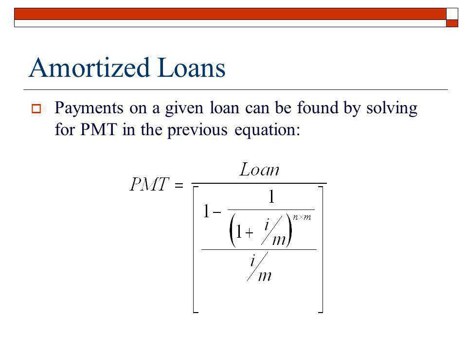 Amortized Loans Payments on a given loan can be found by solving for PMT in the previous equation: