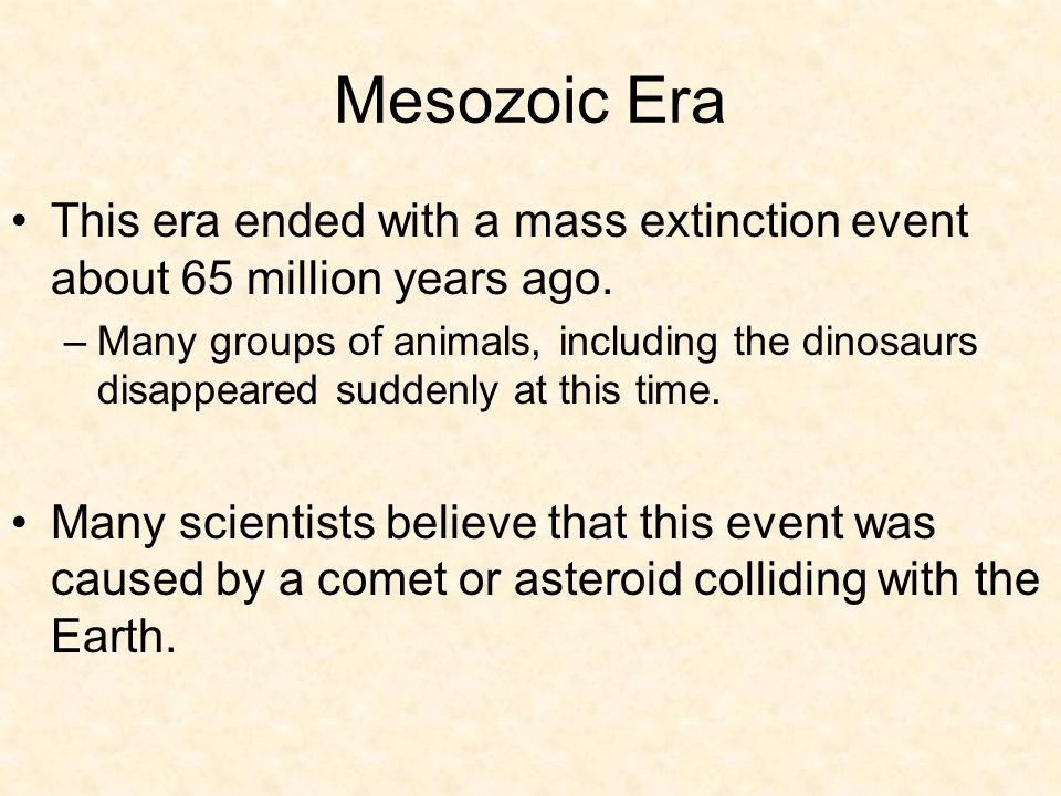 Mesozoic Era This era ended with a mass extinction event about 65 million years ago.