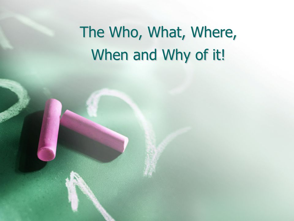 The Who, What, Where, When and Why of it!