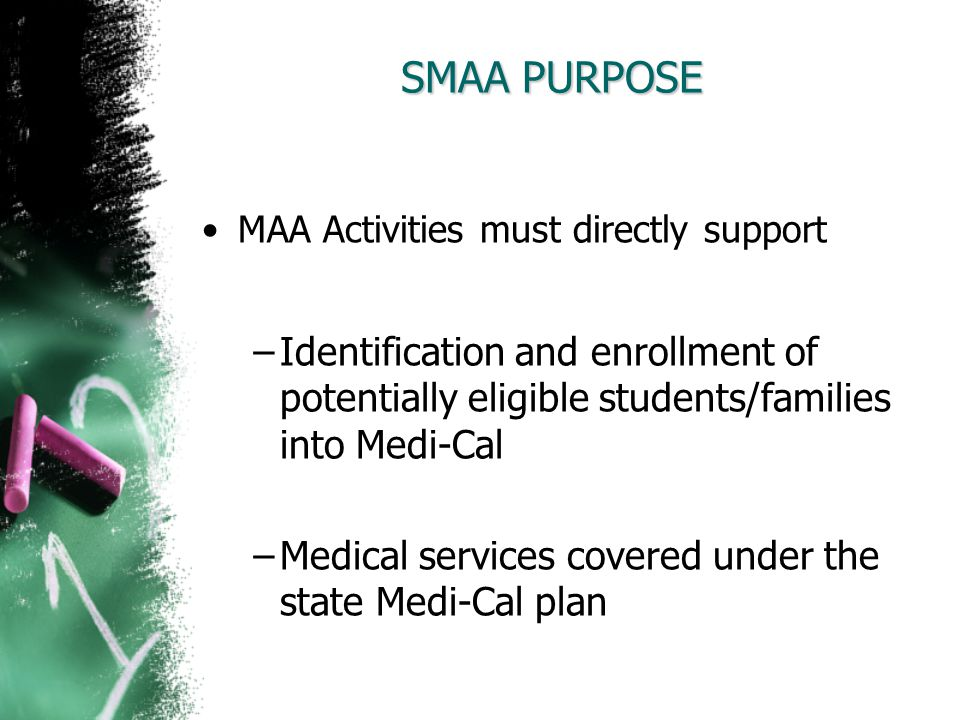 SMAA PURPOSE MAA Activities must directly support. Identification and enrollment of potentially eligible students/families into Medi-Cal.