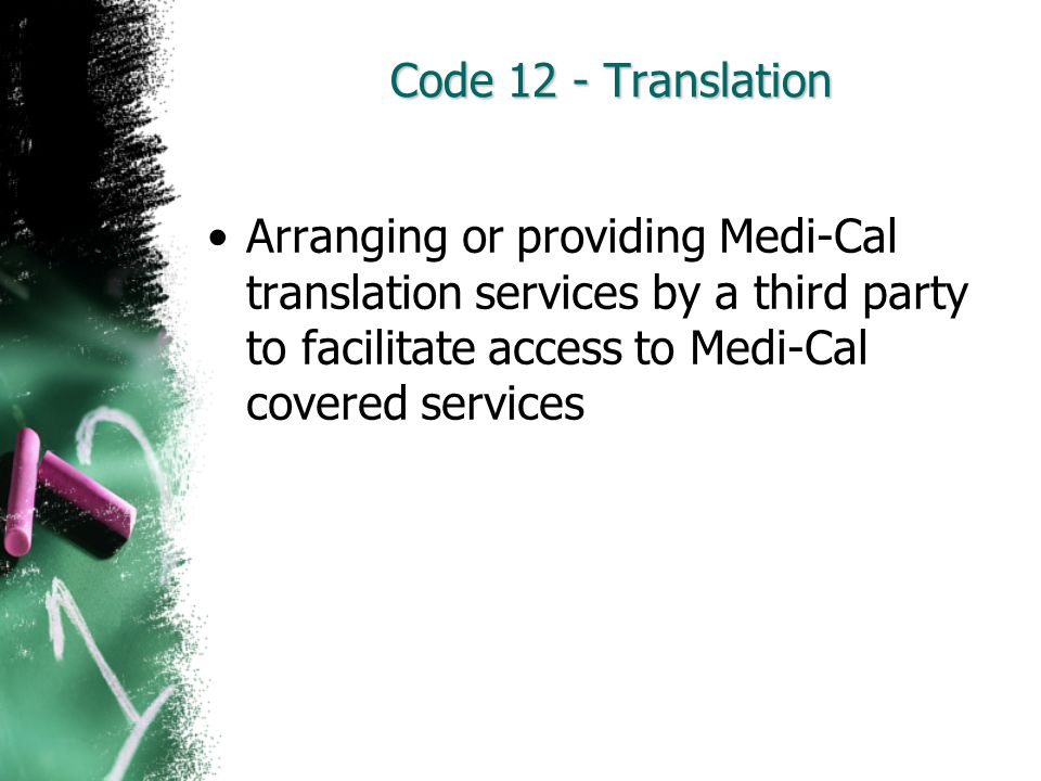 Code 12 - Translation Arranging or providing Medi-Cal translation services by a third party to facilitate access to Medi-Cal covered services.