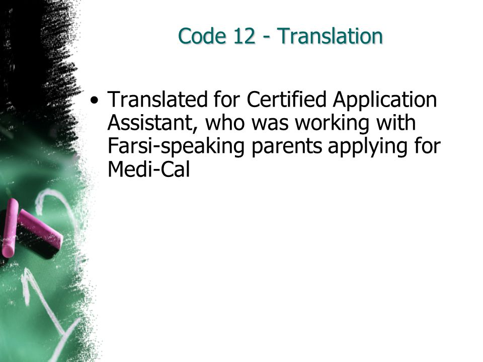 Code 12 - Translation Translated for Certified Application Assistant, who was working with Farsi-speaking parents applying for Medi-Cal.
