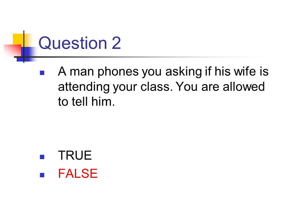 Question 2 A man phones you asking if his wife is attending your class. You are allowed to tell him.
