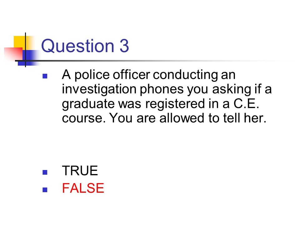 Question 3 A police officer conducting an investigation phones you asking if a graduate was registered in a C.E. course. You are allowed to tell her.