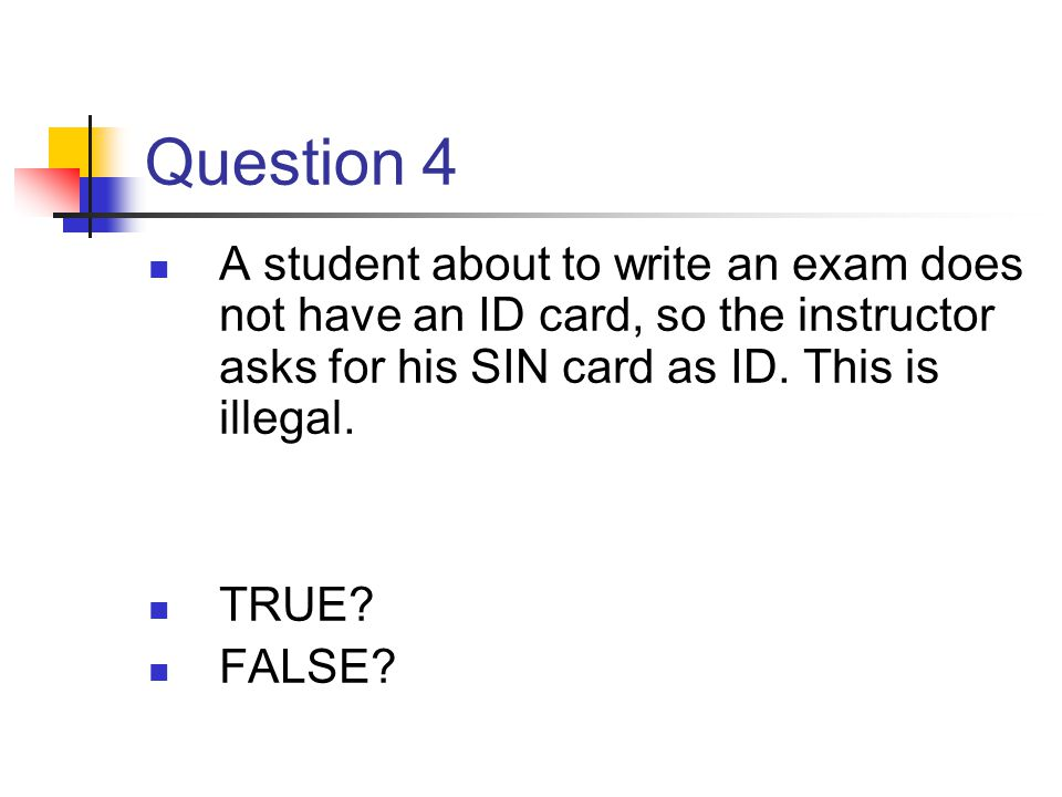 Question 4 A student about to write an exam does not have an ID card, so the instructor asks for his SIN card as ID. This is illegal.