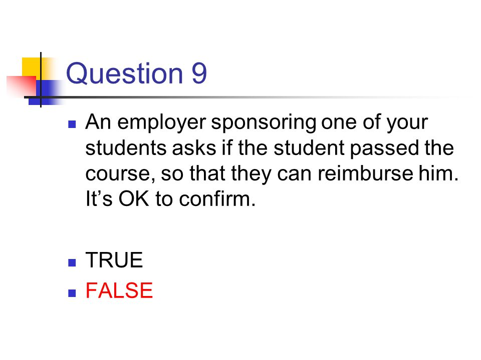Question 9 An employer sponsoring one of your students asks if the student passed the course, so that they can reimburse him. It's OK to confirm.