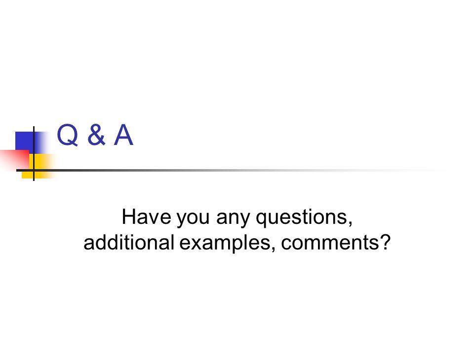 Have you any questions, additional examples, comments