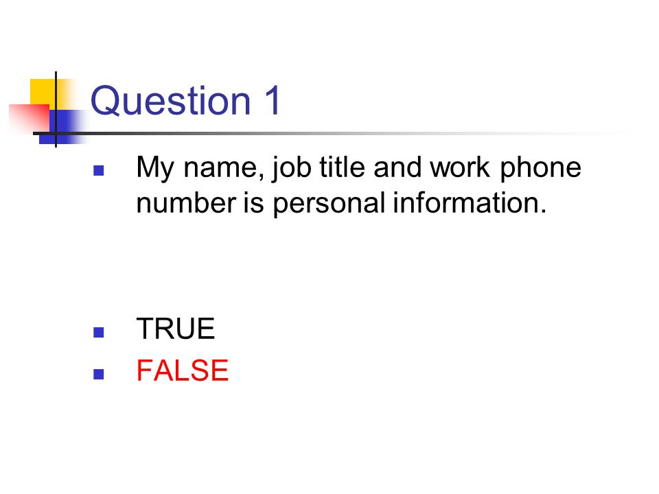 Question 1 My name, job title and work phone number is personal information. TRUE FALSE