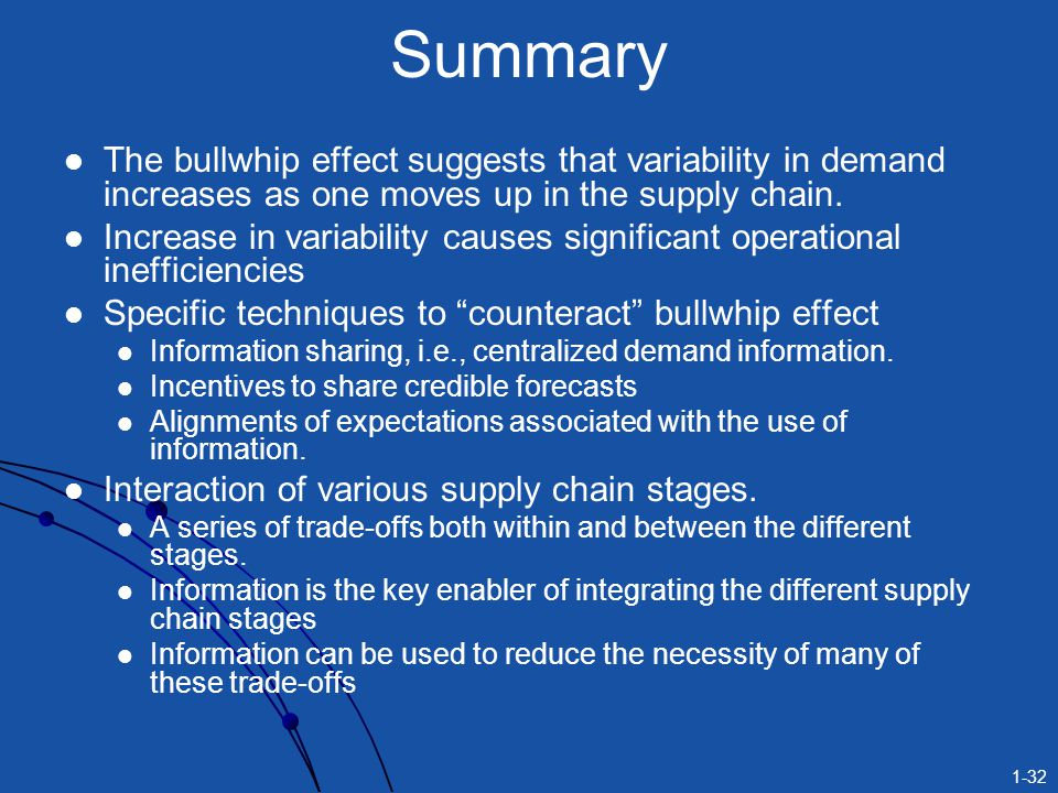 Summary The bullwhip effect suggests that variability in demand increases as one moves up in the supply chain.