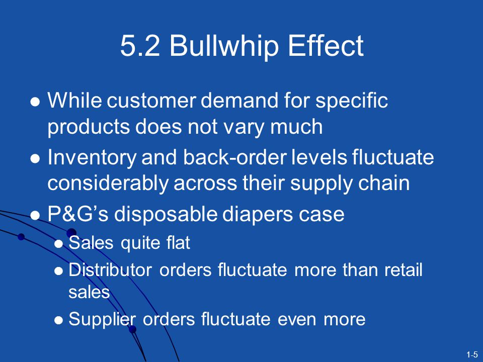 5.2 Bullwhip Effect While customer demand for specific products does not vary much.