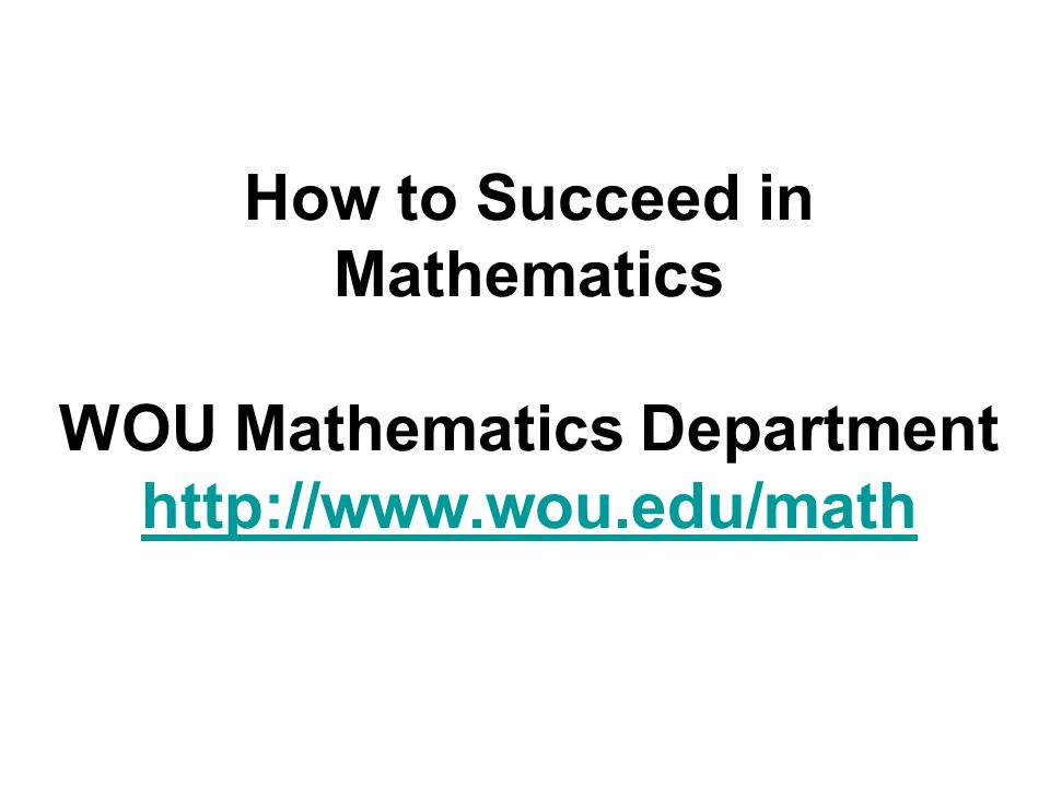 How to Succeed in Mathematics WOU Mathematics Department http://www