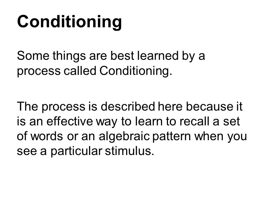 Conditioning Some things are best learned by a process called Conditioning.