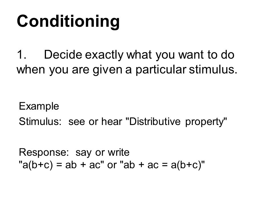 Conditioning 1. Decide exactly what you want to do when you are given a particular stimulus. Example.