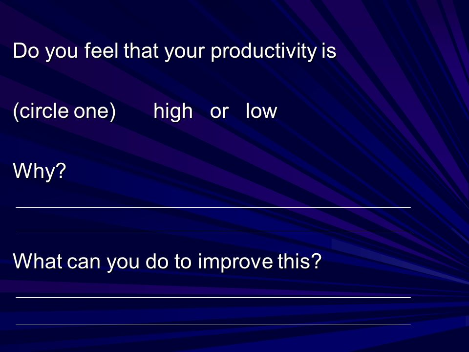 Do you feel that your productivity is (circle one) high or low Why