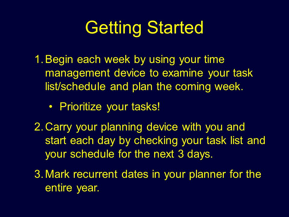 Getting Started Begin each week by using your time management device to examine your task list/schedule and plan the coming week.