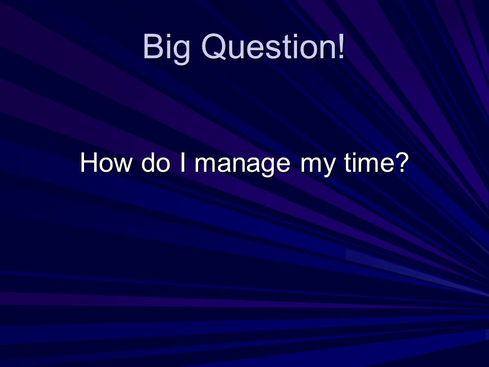 Big Question! How do I manage my time