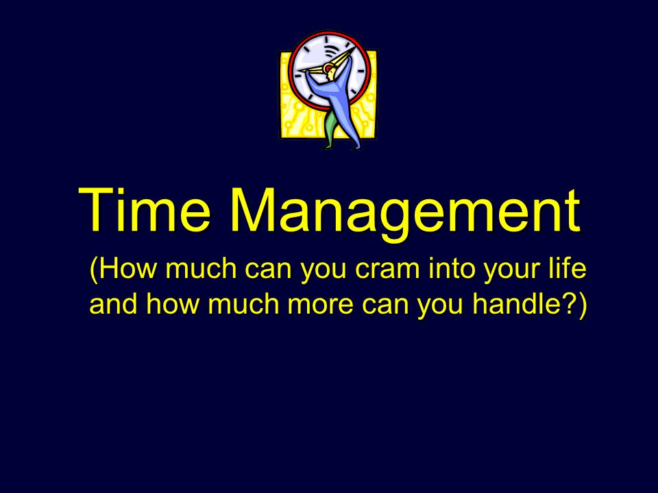 Time Management (How much can you cram into your life and how much more can you handle )