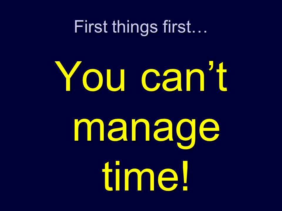 You can't manage time! First things first…