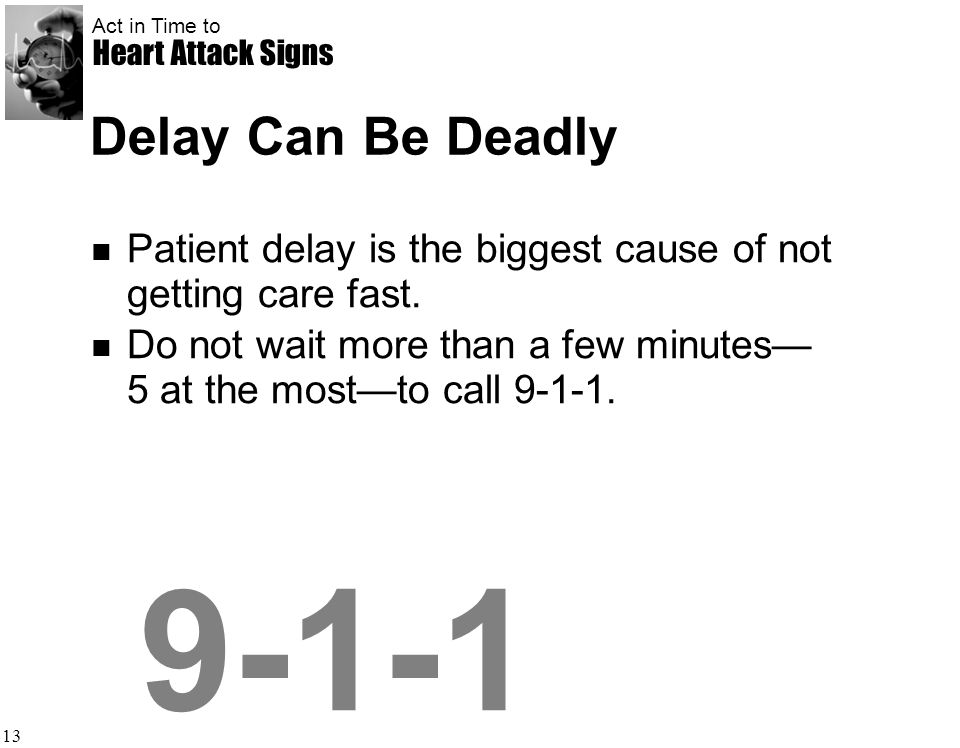 Delay Can Be Deadly Patient delay is the biggest cause of not getting care fast. Do not wait more than a few minutes— 5 at the most—to call 9-1-1.