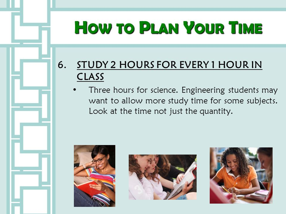 How to Plan Your Time 6. STUDY 2 HOURS FOR EVERY 1 HOUR IN CLASS