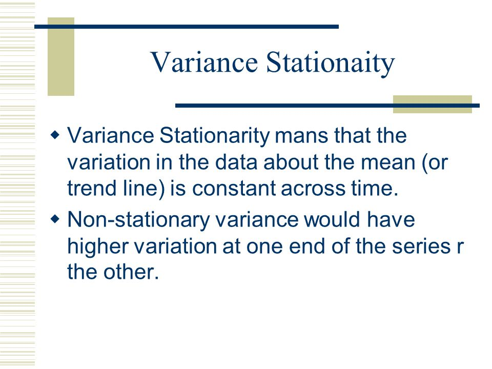 Variance Stationaity Variance Stationarity mans that the variation in the data about the mean (or trend line) is constant across time.