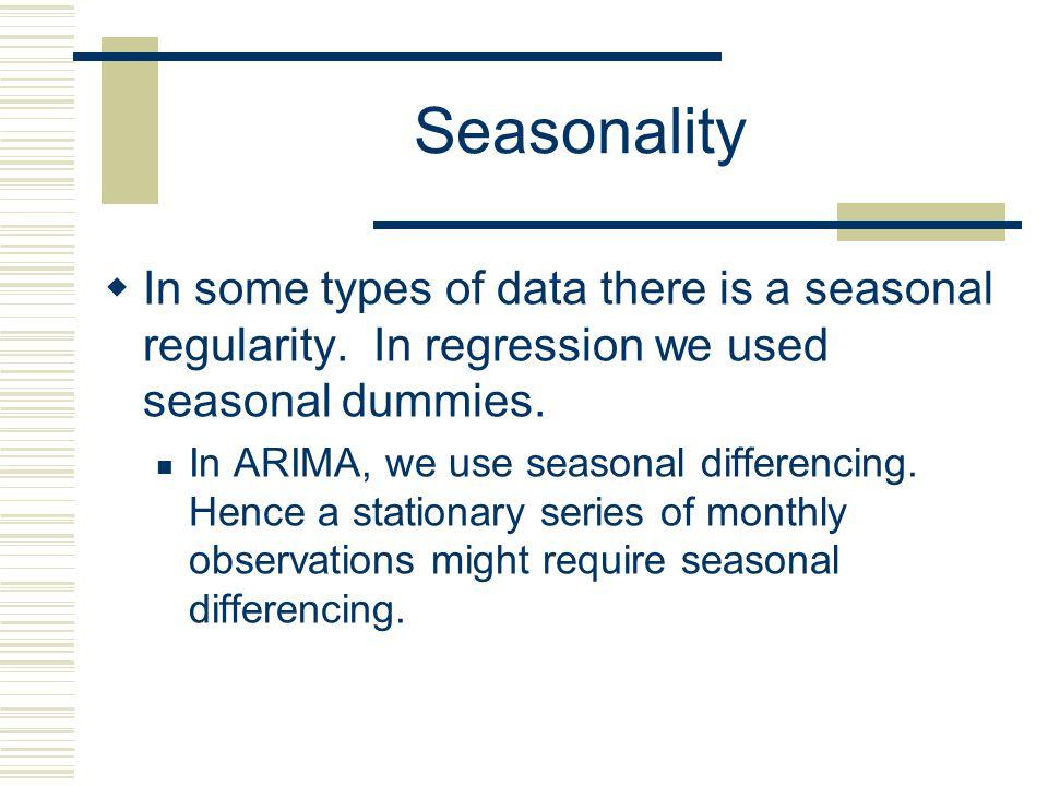 Seasonality In some types of data there is a seasonal regularity. In regression we used seasonal dummies.
