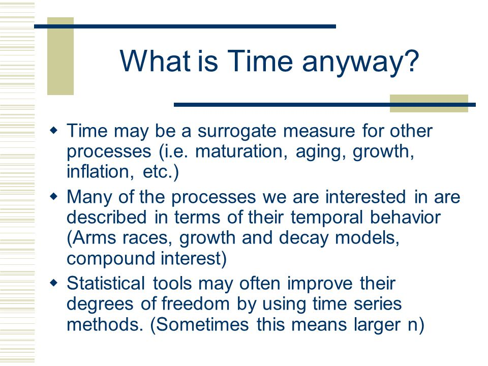 What is Time anyway Time may be a surrogate measure for other processes (i.e. maturation, aging, growth, inflation, etc.)