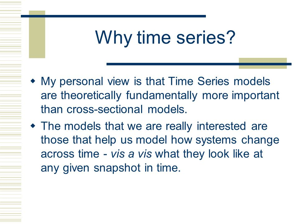 Why time series My personal view is that Time Series models are theoretically fundamentally more important than cross-sectional models.