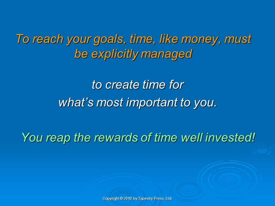 To reach your goals, time, like money, must be explicitly managed