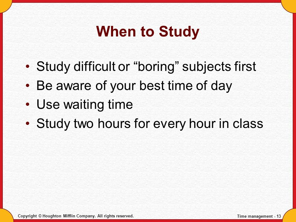 When to Study Study difficult or boring subjects first