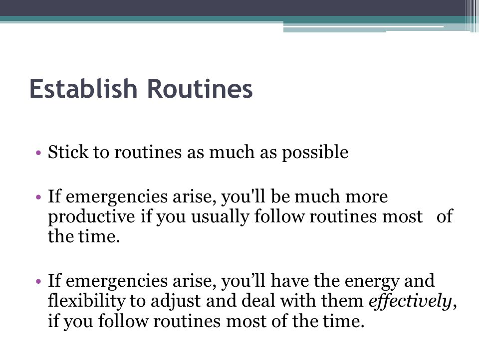 Establish Routines Stick to routines as much as possible